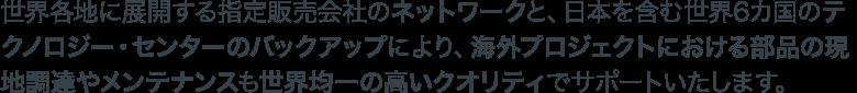 世界各地に展開する指定販売会社のネットワークと、日本を含む世界6カ国のテクノロジー・センターのバックアップにより、海外プロジェクトにおける部品の現地調達やメンテナンスも世界均一の高いクオリティでサポートいたします。
